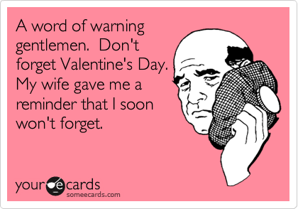 A word of warning gentlemen.  Don't forget Valentine's Day. My wife gave me a reminder that I soon won't forget.