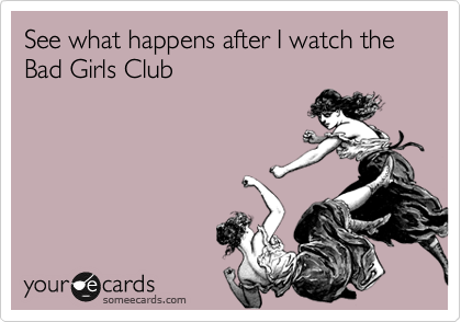 See what happens after I watch the Bad Girls Club