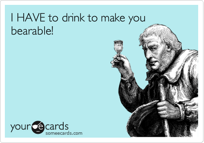 I HAVE to drink to make you bearable!