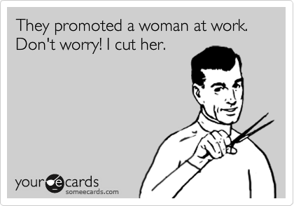 They promoted a woman at work. Don't worry! I cut her.