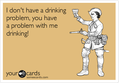 I don't have a drinking problem, you have a problem with me drinking!