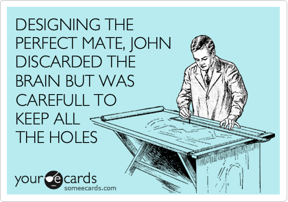 DESIGNING THE PERFECT MATE, JOHN DISCARDED THE BRAIN BUT WAS CAREFULL TO KEEP ALL THE HOLES