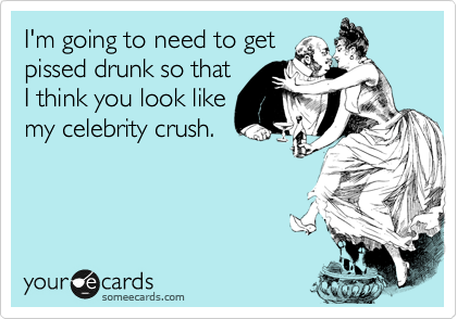 I'm going to need to get pissed drunk so that I think you look like my celebrity crush.