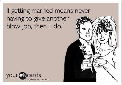 "If getting married means never having to give another  blow job, then ""I do."""