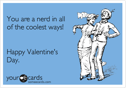 You are a nerd in all  of the coolest ways!    Happy Valentine's Day.