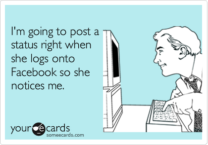 I'm going to post a status right when she logs onto Facebook so she notices me.