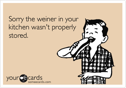 Sorry the weiner in your  kitchen wasn't properly  stored.