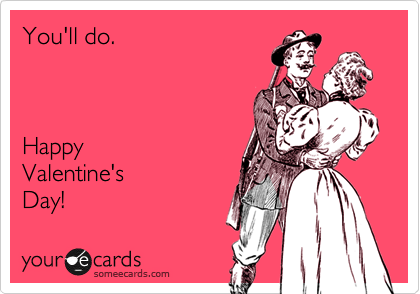 You'll do.    Happy  Valentine's  Day!