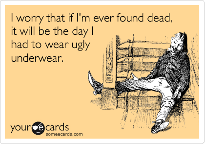 I worry that if I'm ever found dead, it will be the day I had to wear ugly underwear.
