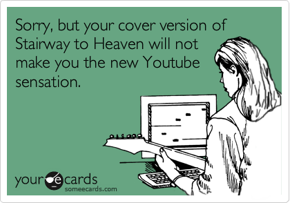 Sorry, but your cover version of Stairway to Heaven will not make you the new Youtube sensation.