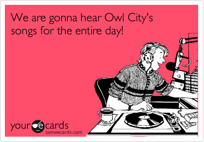 We are gonna hear Owl City's songs for the entire day!