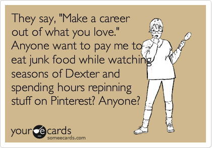 """They say, """"Make a career out of what you love."""" Anyone want to pay me to  eat junk food while watching seasons of Dexter and  spending hours repinning stuff on Pinterest? Anyone?"""
