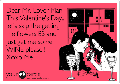 Dear Mr. Lover Man, This Valentine's Day.. let's skip the getting me flowers BS and  just get me some WINE please!! Xoxo Me