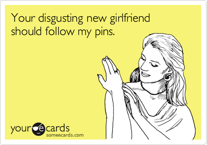 Your disgusting new girlfriend should follow my pins.