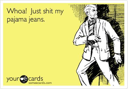 Whoa!  Just shit my pajama jeans.