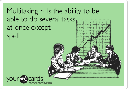 Multitaking %7E Is the ability to be able to do several tasks  at once except  spell