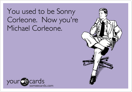 You used to be Sonny Corleone.  Now you're Michael Corleone.