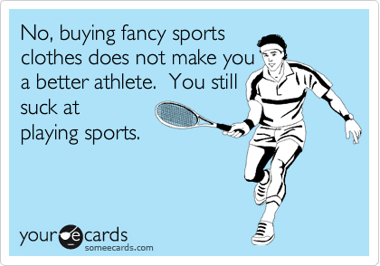 No, buying fancy sports clothes does not make you a better athlete.  You still  suck at playing sports.