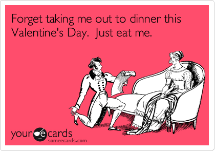 Forget taking me out to dinner this Valentine's Day.  Just eat me.