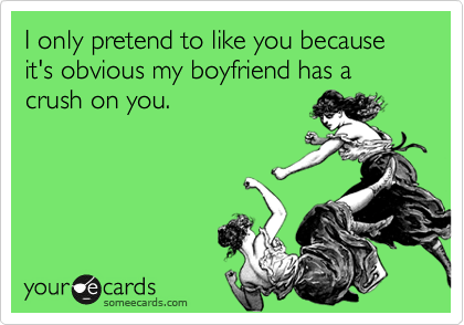 I only pretend to like you because it's obvious my boyfriend has a crush on you.