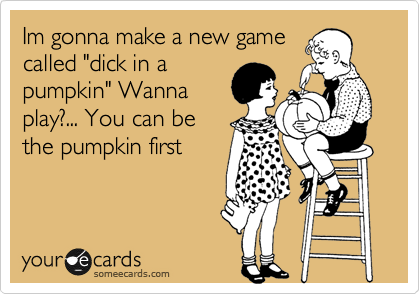 """Im gonna make a new game called """"dick in a pumpkin"""" Wanna play?... You can be the pumpkin first"""