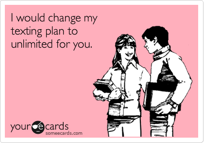 I would change my texting plan to unlimited for you.