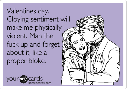 Valentines day. Cloying sentiment will make me physically violent. Man the fuck up and forget about it, like a proper bloke.