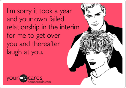 I'm sorry it took a year and your own failed relationship in the interim for me to get over you and thereafter laugh at you.