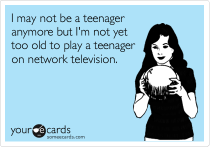I may not be a teenager anymore but I'm not yet too old to play a teenager on network television.