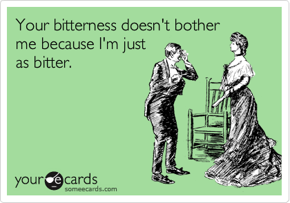 Your bitterness doesn't bother me because I'm just as bitter.