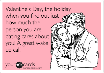 Valentine's Day, the holiday when you find out just how much the person you are dating cares about you! A great wake up call!