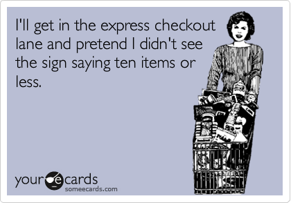 I'll get in the express checkout lane and pretend I didn't see the sign saying ten items or less.