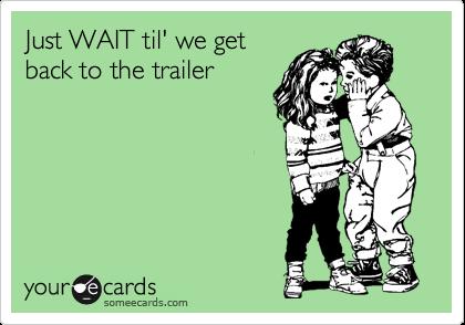 Just WAIT til' we get back to the trailer
