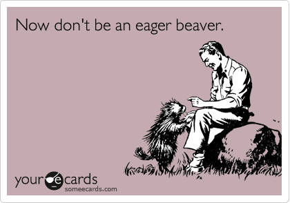 Now don't be an eager beaver.