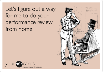Let's figure out a way for me to do your performance review from home