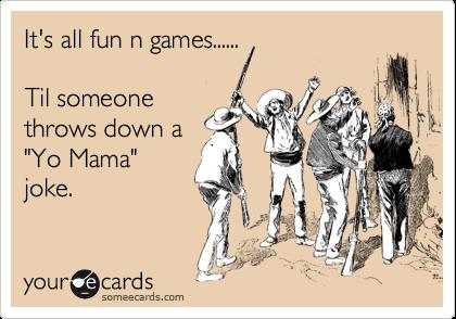 """It's all fun n games......  Til someone throws down a """"Yo Mama"""" joke."""