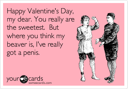 Happy Valentine's Day, my dear. You really are the sweetest.  But where you think my  beaver is, I've really  got a penis.