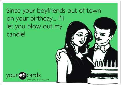 Since your boyfriends out of town on your birthday... I'll let you blow out my candle!