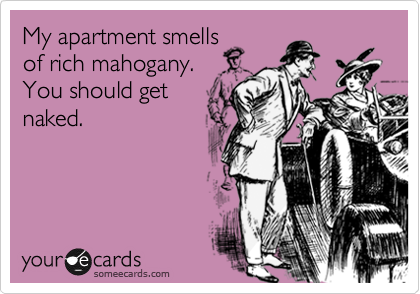 My apartment smells of rich mahogany. You should get naked.