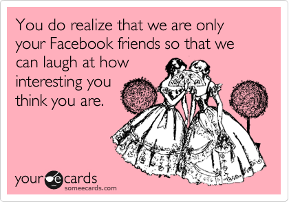 You do realize that we are only your Facebook friends so that we can laugh at how interesting you think you are.