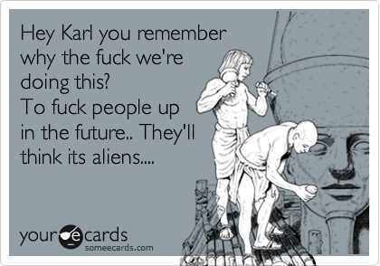 Hey Karl you remember  why the fuck we're doing this? To fuck people up in the future.. They'll think its aliens....
