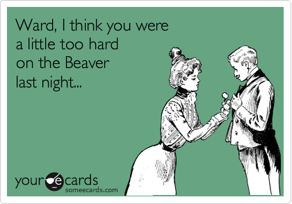 Ward, I think you were a little too hard  on the Beaver last night...