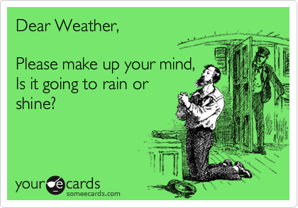 Dear Weather,    Please make up your mind,  Is it going to rain or shine?