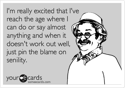 I'm really excited that I've reach the age where I can do or say almost anything and when it doesn't work out well,  just pin the blame on senility.