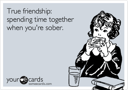 True friendship:  spending time together  when you're sober.