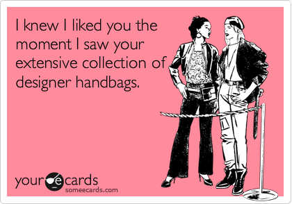 I knew I liked you the moment I saw your extensive collection of designer handbags.