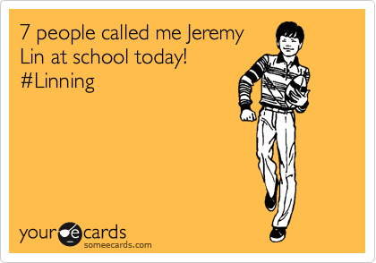 7 people called me Jeremy Lin at school today! %23Linning
