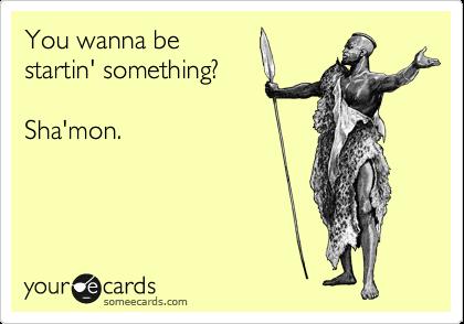 You wanna be startin' something?  Sha'mon.