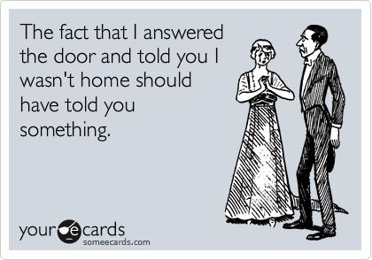 The fact that I answered the door and told you I wasn't home should have told you something.