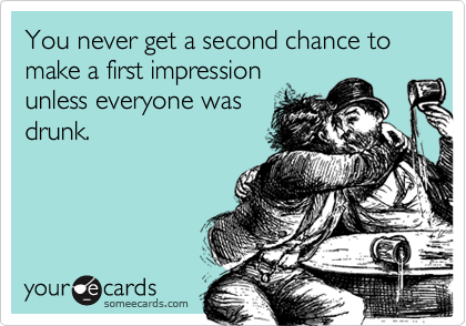 You never get a second chance to make a first impression unless everyone was drunk.